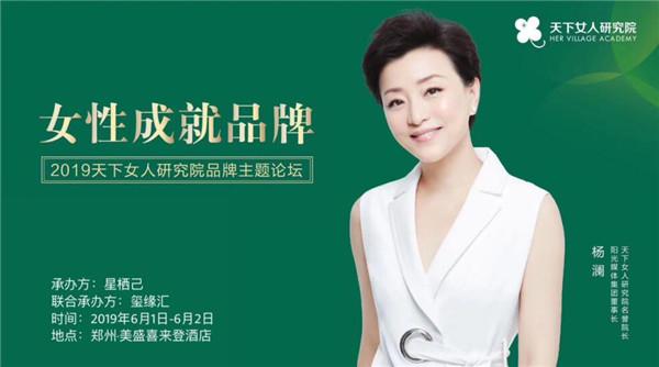 杨澜、于丹等大咖莅临!2019天下女人研究院品牌主题论坛即将于6月1日、2日在郑州举行