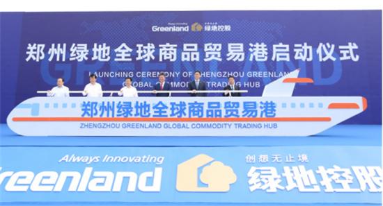 郑州绿地全球商品贸易港启动 打造中部地区国际贸易新高地